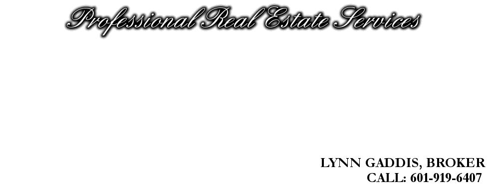 Professional Real Estate Services, LYNN GADDIS, BROKER, CALL: 601-919-6407
